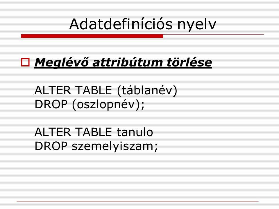 Adatdefiníciós nyelv Meglévő attribútum törlése ALTER TABLE (táblanév) DROP (oszlopnév); ALTER TABLE tanulo DROP szemelyiszam;