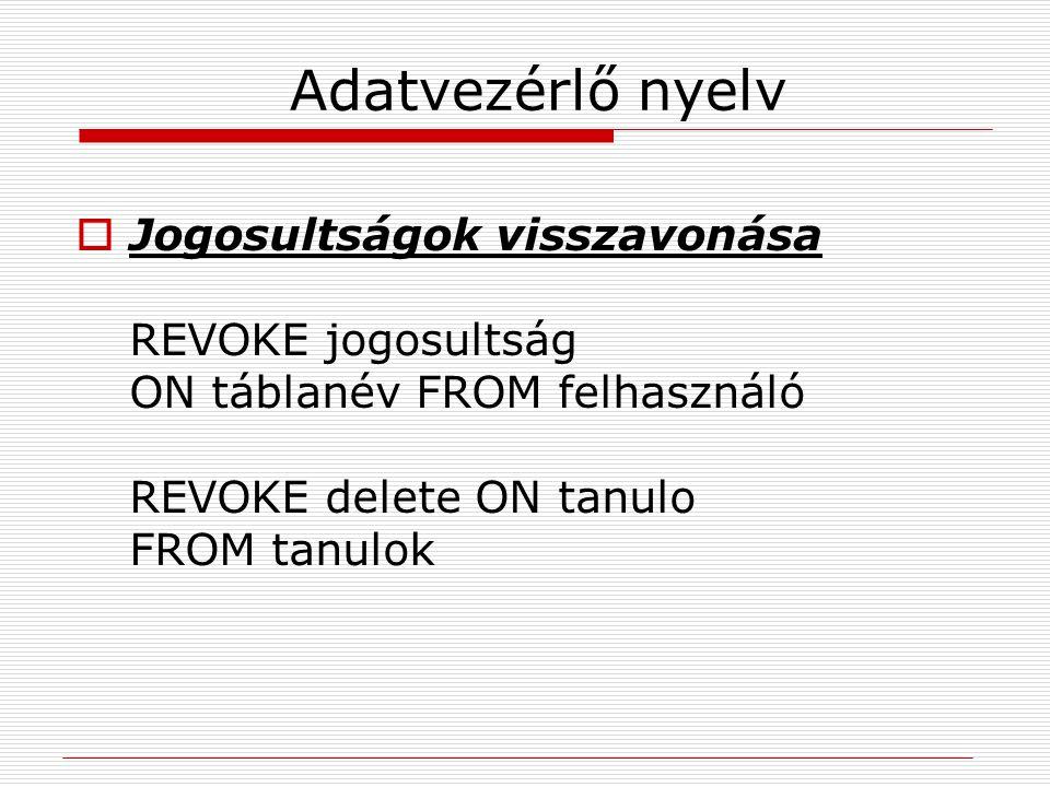 Adatvezérlő nyelv Jogosultságok visszavonása REVOKE jogosultság ON táblanév FROM felhasználó REVOKE delete ON tanulo FROM tanulok.