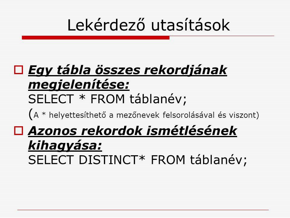 Lekérdező utasítások Egy tábla összes rekordjának megjelenítése: SELECT * FROM táblanév; (A * helyettesíthető a mezőnevek felsorolásával és viszont)