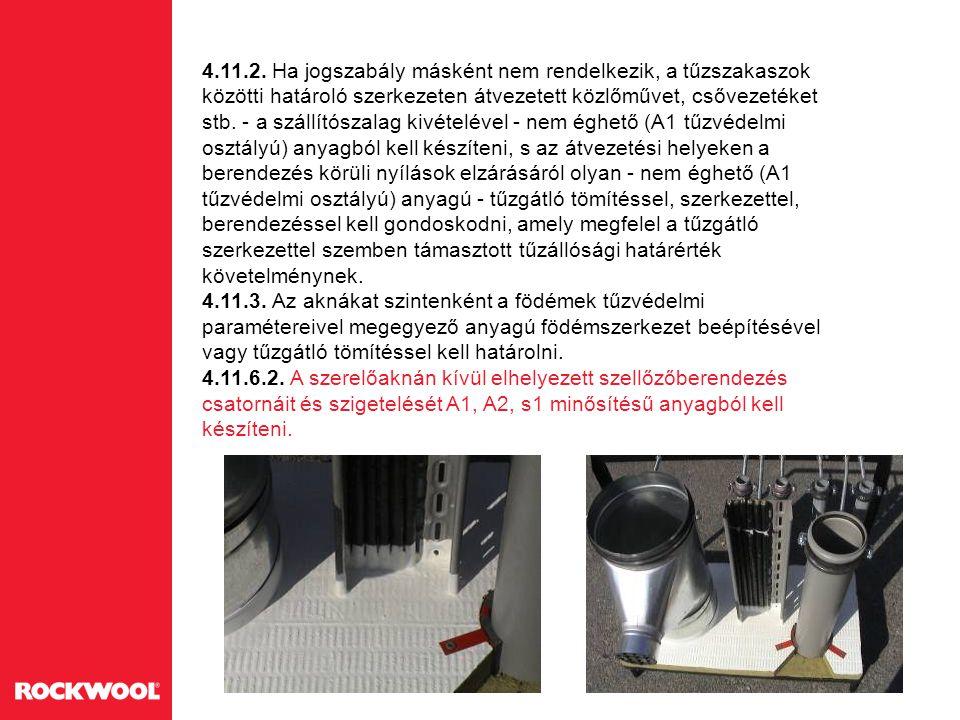 4.11.2. Ha jogszabály másként nem rendelkezik, a tűzszakaszok közötti határoló szerkezeten átvezetett közlőművet, csővezetéket stb. - a szállítószalag kivételével - nem éghető (A1 tűzvédelmi osztályú) anyagból kell készíteni, s az átvezetési helyeken a berendezés körüli nyílások elzárásáról olyan - nem éghető (A1 tűzvédelmi osztályú) anyagú - tűzgátló tömítéssel, szerkezettel, berendezéssel kell gondoskodni, amely megfelel a tűzgátló szerkezettel szemben támasztott tűzállósági határérték követelménynek.