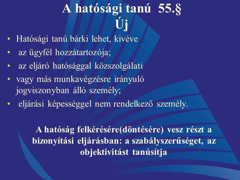 A hatósági tanú 55.§ Új Hatósági tanú bárki lehet, kivéve