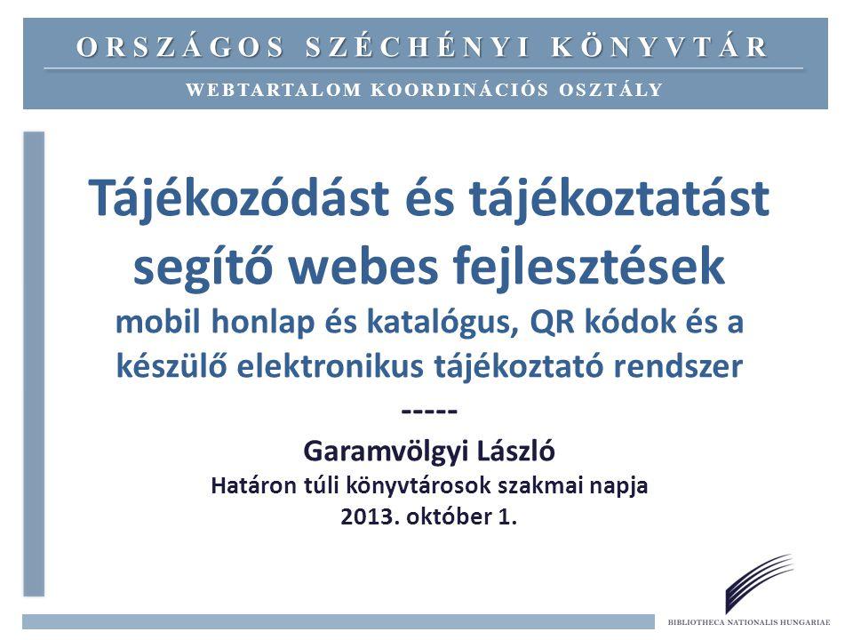 Tájékozódást és tájékoztatást segítő webes fejlesztések mobil honlap és katalógus, QR kódok és a készülő elektronikus tájékoztató rendszer ----- Garamvölgyi László Határon túli könyvtárosok szakmai napja 2013.