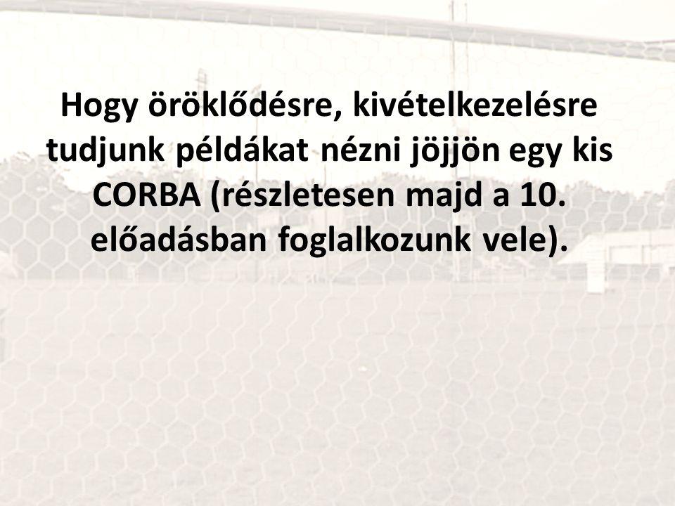 Hogy öröklődésre, kivételkezelésre tudjunk példákat nézni jöjjön egy kis CORBA (részletesen majd a 10.