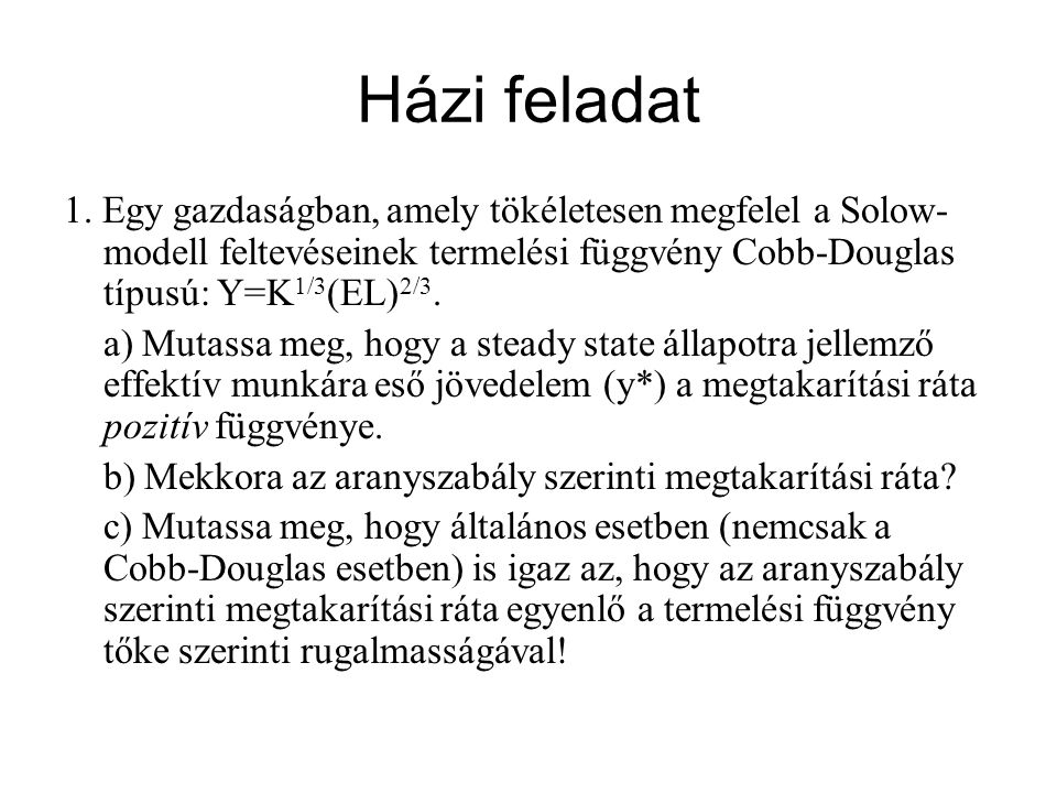 Házi feladat 1. Egy gazdaságban, amely tökéletesen megfelel a Solow-modell feltevéseinek termelési függvény Cobb-Douglas típusú: Y=K1/3(EL)2/3.