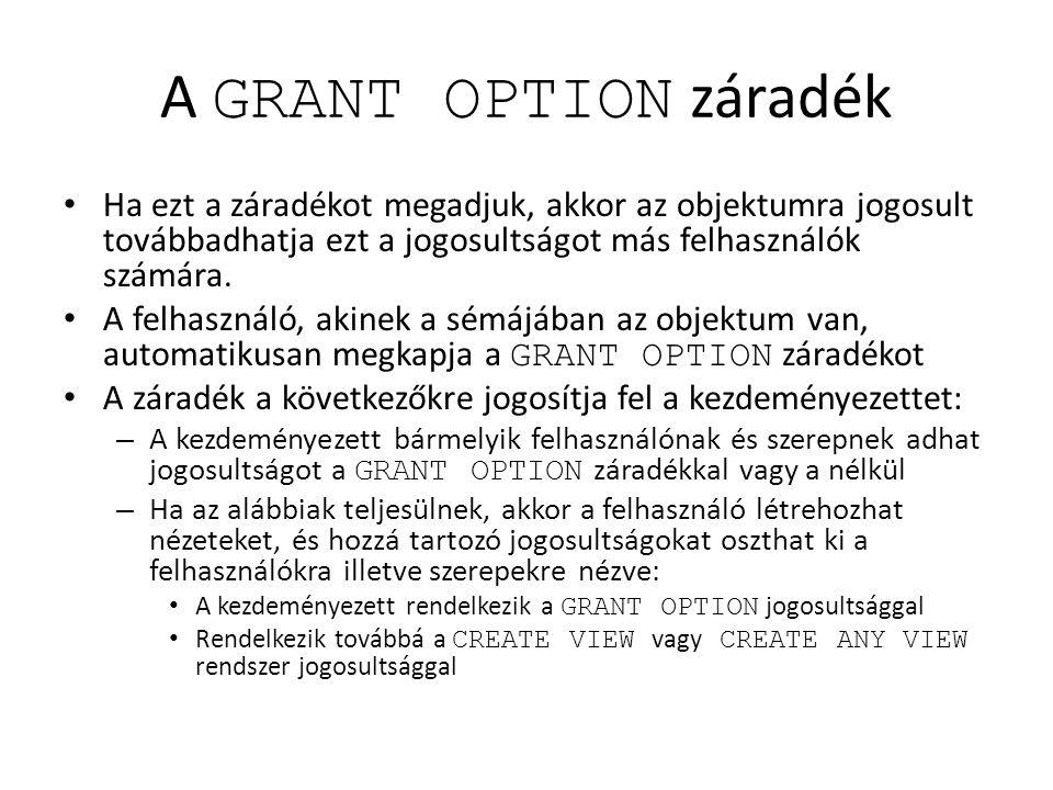 A GRANT OPTION záradék Ha ezt a záradékot megadjuk, akkor az objektumra jogosult továbbadhatja ezt a jogosultságot más felhasználók számára.