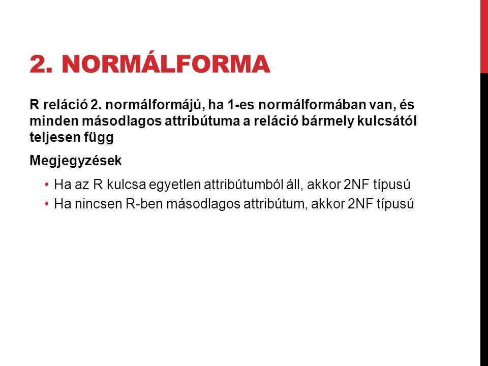 2. normálforma R reláció 2. normálformájú, ha 1-es normálformában van, és minden másodlagos attribútuma a reláció bármely kulcsától teljesen függ.