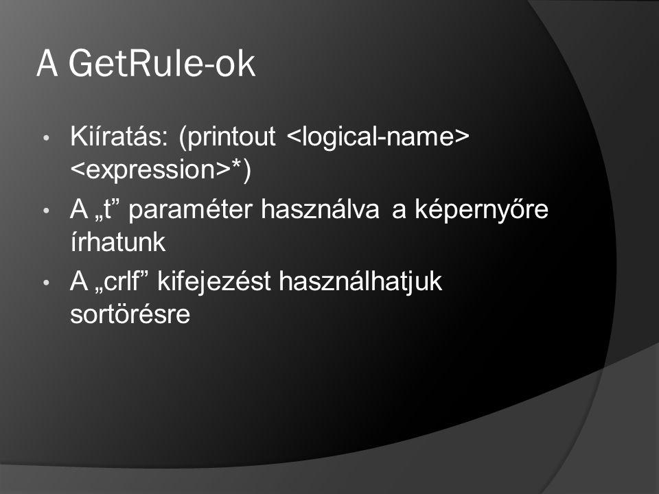 """A GetRule-ok Kiíratás: (printout <logical-name> <expression>*) A """"t paraméter használva a képernyőre írhatunk."""