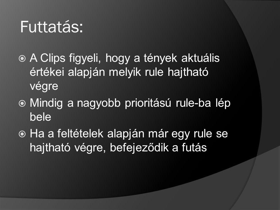 Futtatás: A Clips figyeli, hogy a tények aktuális értékei alapján melyik rule hajtható végre. Mindig a nagyobb prioritású rule-ba lép bele.