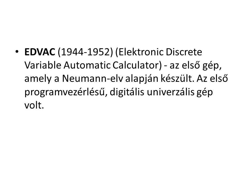 EDVAC (1944-1952) (Elektronic Discrete Variable Automatic Calculator) - az első gép, amely a Neumann-elv alapján készült.