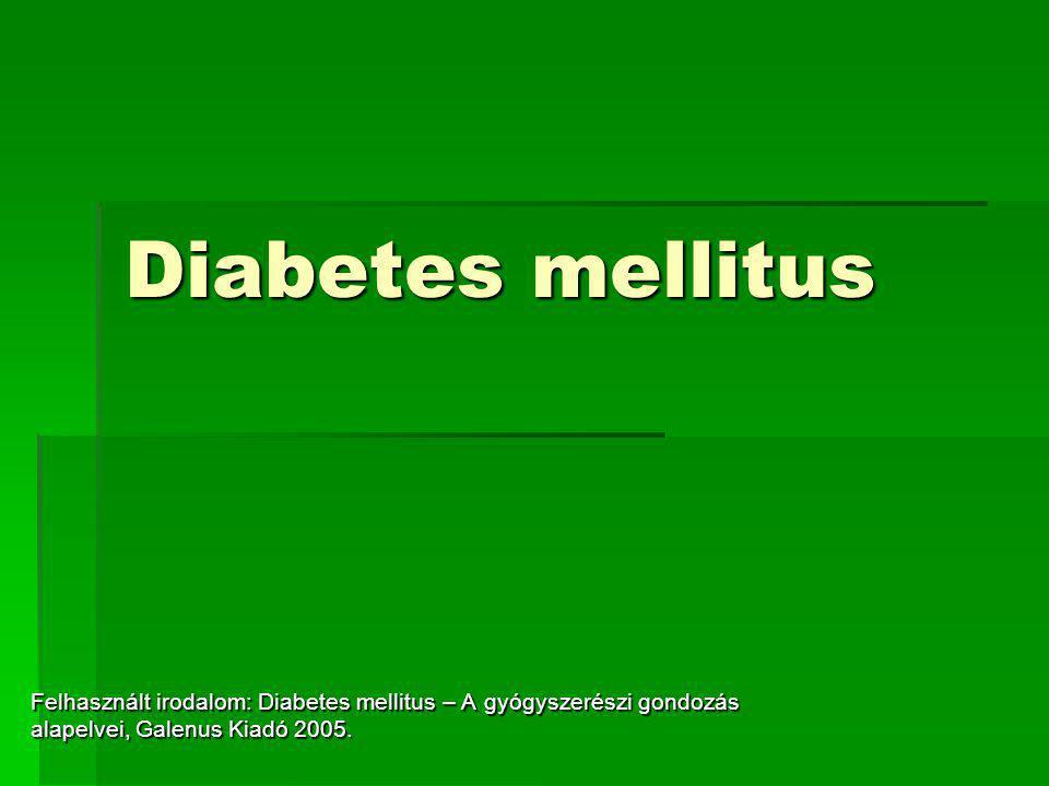 Diabetes mellitus Felhasznált irodalom: Diabetes mellitus – A gyógyszerészi gondozás alapelvei, Galenus Kiadó 2005.