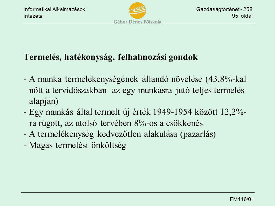 Termelés, hatékonyság, felhalmozási gondok - A munka termelékenységének állandó növelése (43,8%-kal nőtt a tervidőszakban az egy munkásra jutó teljes termelés alapján) - Egy munkás által termelt új érték 1949-1954 között 12,2%- ra rúgott, az utolsó tervében 8%-os a csökkenés - A termelékenység kedvezőtlen alakulása (pazarlás) - Magas termelési önköltség