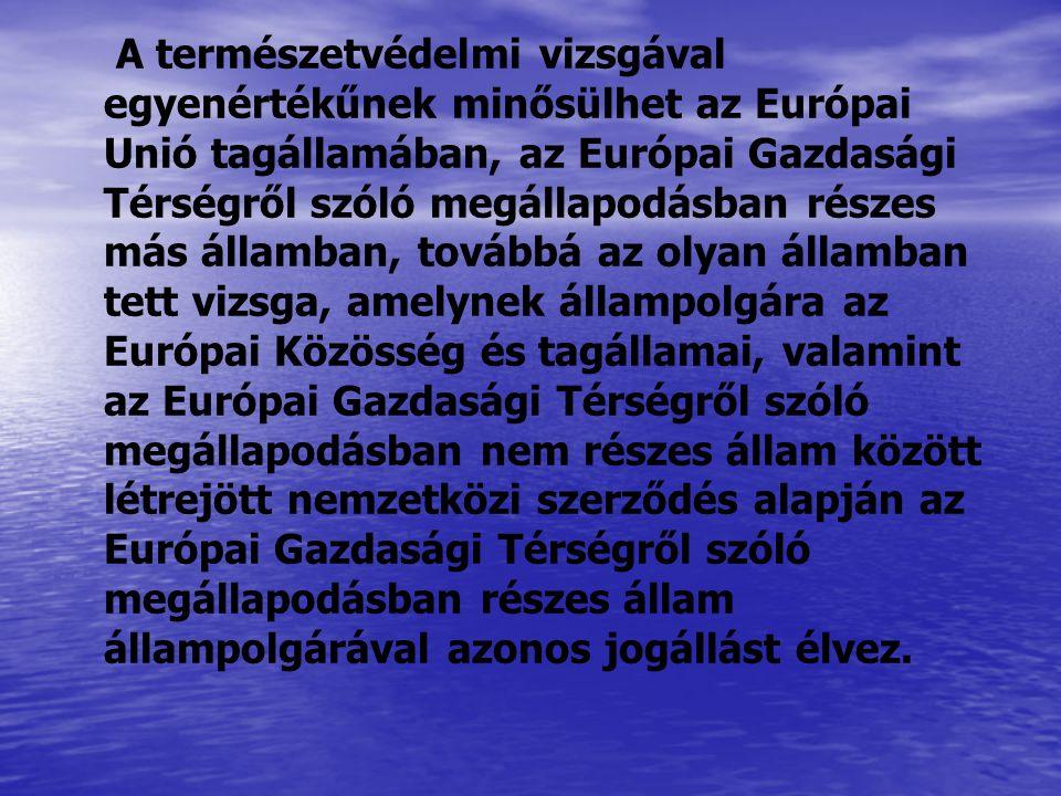 A természetvédelmi vizsgával egyenértékűnek minősülhet az Európai Unió tagállamában, az Európai Gazdasági Térségről szóló megállapodásban részes más államban, továbbá az olyan államban tett vizsga, amelynek állampolgára az Európai Közösség és tagállamai, valamint az Európai Gazdasági Térségről szóló megállapodásban nem részes állam között létrejött nemzetközi szerződés alapján az Európai Gazdasági Térségről szóló megállapodásban részes állam állampolgárával azonos jogállást élvez.