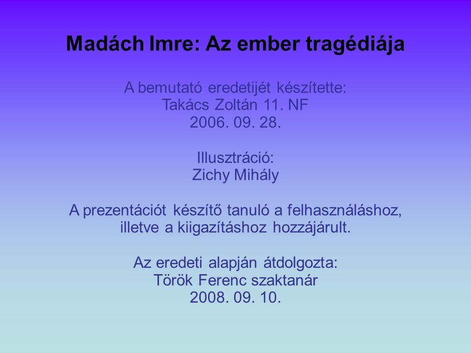 Madách Imre: Az ember tragédiája A bemutató eredetijét készítette: Takács Zoltán 11. NF 2006. 09. 28. Illusztráció: Zichy Mihály A prezentációt készítő tanuló a felhasználáshoz, illetve a kiigazításhoz hozzájárult.