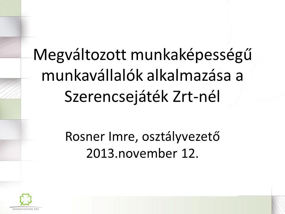 Megváltozott munkaképességű munkavállalók alkalmazása a Szerencsejáték Zrt-nél Rosner Imre, osztályvezető 2013.november 12.