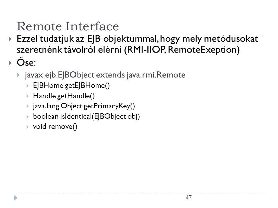 Remote Interface Ezzel tudatjuk az EJB objektummal, hogy mely metódusokat szeretnénk távolról elérni (RMI-IIOP, RemoteExeption)