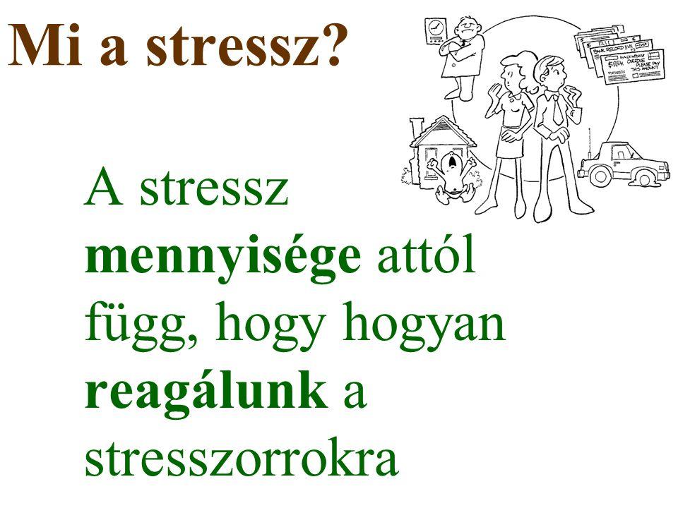 Mi a stressz A stressz mennyisége attól függ, hogy hogyan reagálunk a stresszorrokra