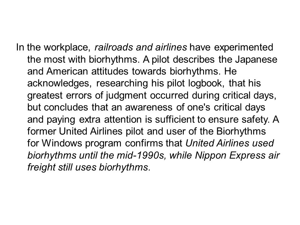 In the workplace, railroads and airlines have experimented the most with biorhythms. A pilot describes the Japanese and American attitudes towards biorhythms. He acknowledges, researching his pilot logbook, that his greatest errors of judgment occurred during critical days, but concludes that an awareness of one s critical days and paying extra attention is sufficient to ensure safety. A former United Airlines pilot and user of the Biorhythms for Windows program confirms that United Airlines used biorhythms until the mid-1990s, while Nippon Express air freight still uses biorhythms.