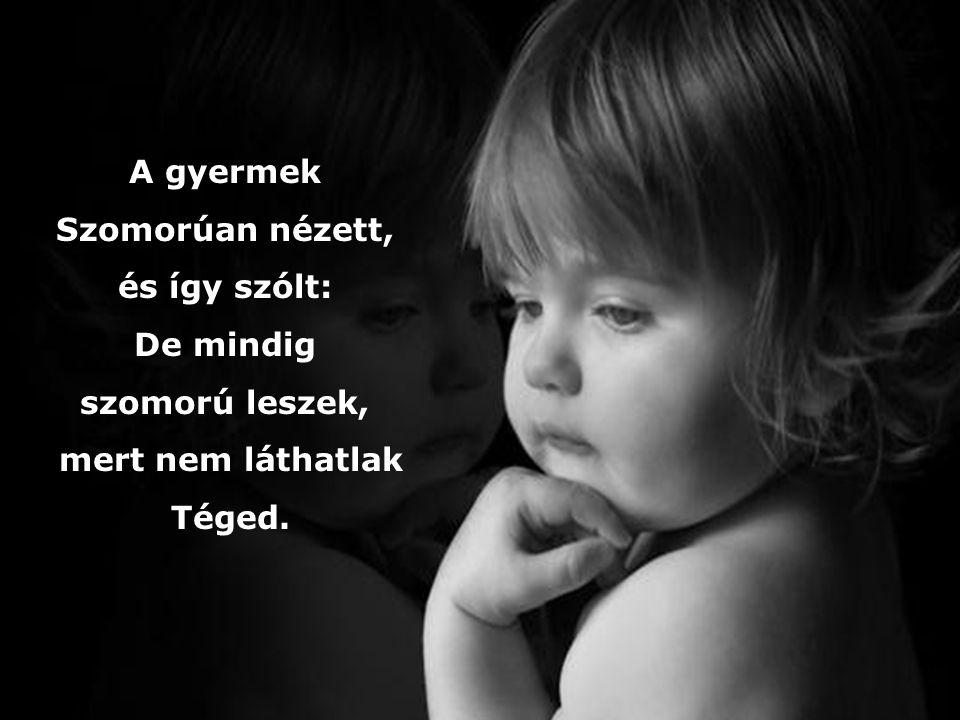 A gyermek Szomorúan nézett, és így szólt: De mindig szomorú leszek, mert nem láthatlak Téged.