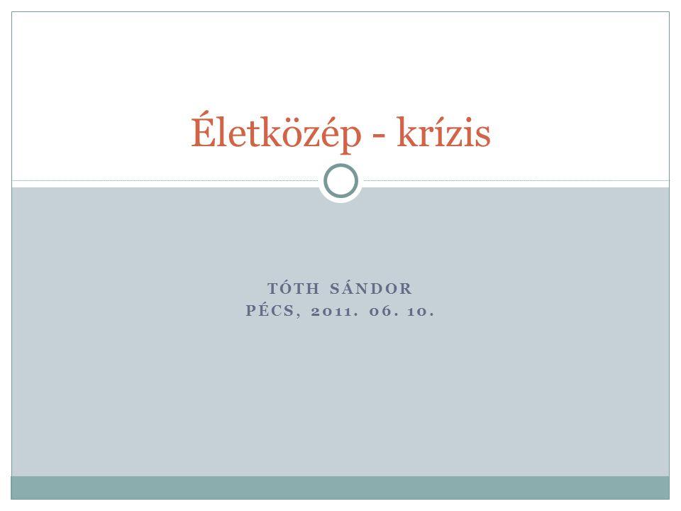 Életközép - krízis Tóth Sándor Pécs, 2011. 06. 10.