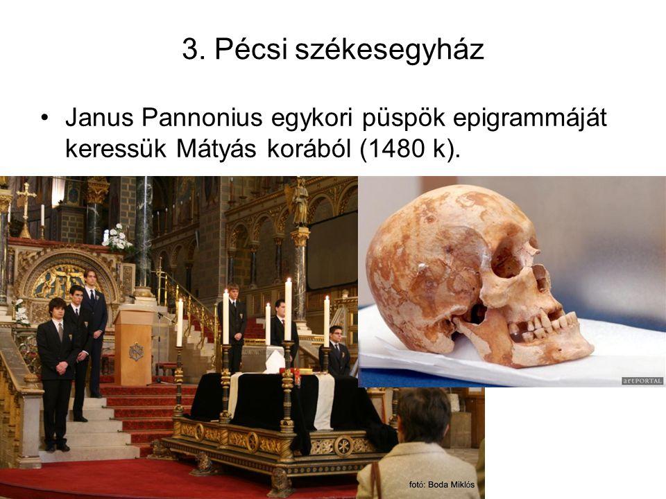 3. Pécsi székesegyház Janus Pannonius egykori püspök epigrammáját keressük Mátyás korából (1480 k).
