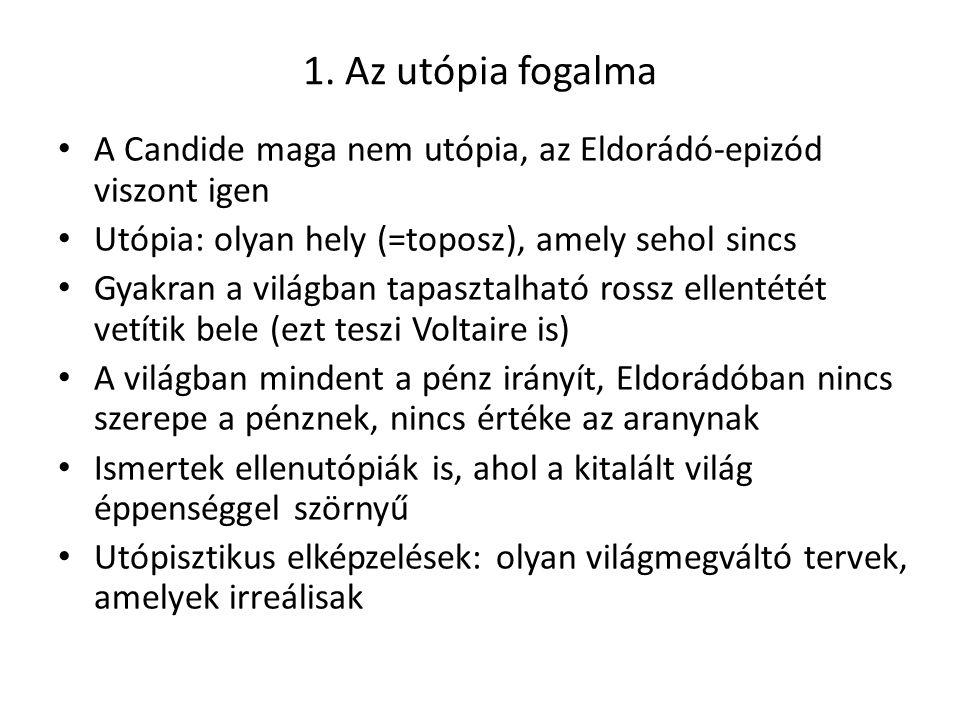 1. Az utópia fogalma A Candide maga nem utópia, az Eldorádó-epizód viszont igen. Utópia: olyan hely (=toposz), amely sehol sincs.