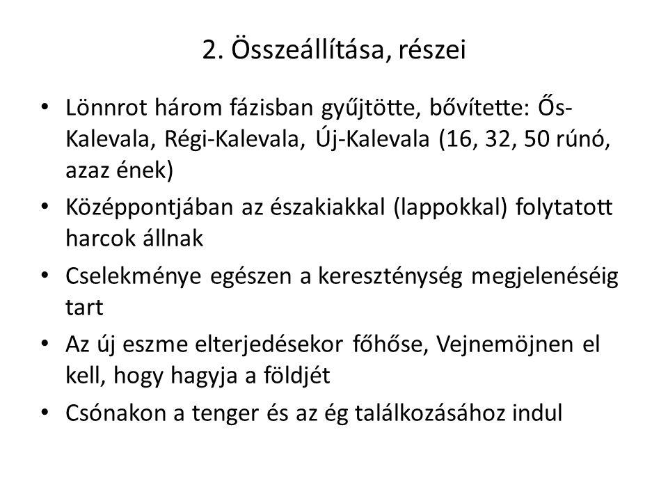 2. Összeállítása, részei Lönnrot három fázisban gyűjtötte, bővítette: Ős-Kalevala, Régi-Kalevala, Új-Kalevala (16, 32, 50 rúnó, azaz ének)