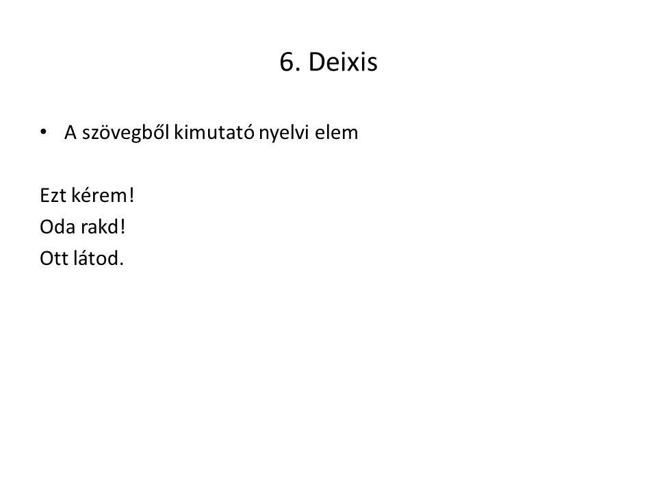 6. Deixis A szövegből kimutató nyelvi elem Ezt kérem! Oda rakd!