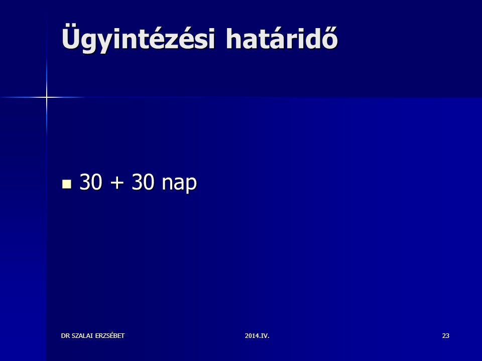 Ügyintézési határidő 30 + 30 nap DR SZALAI ERZSÉBET 2014.IV.