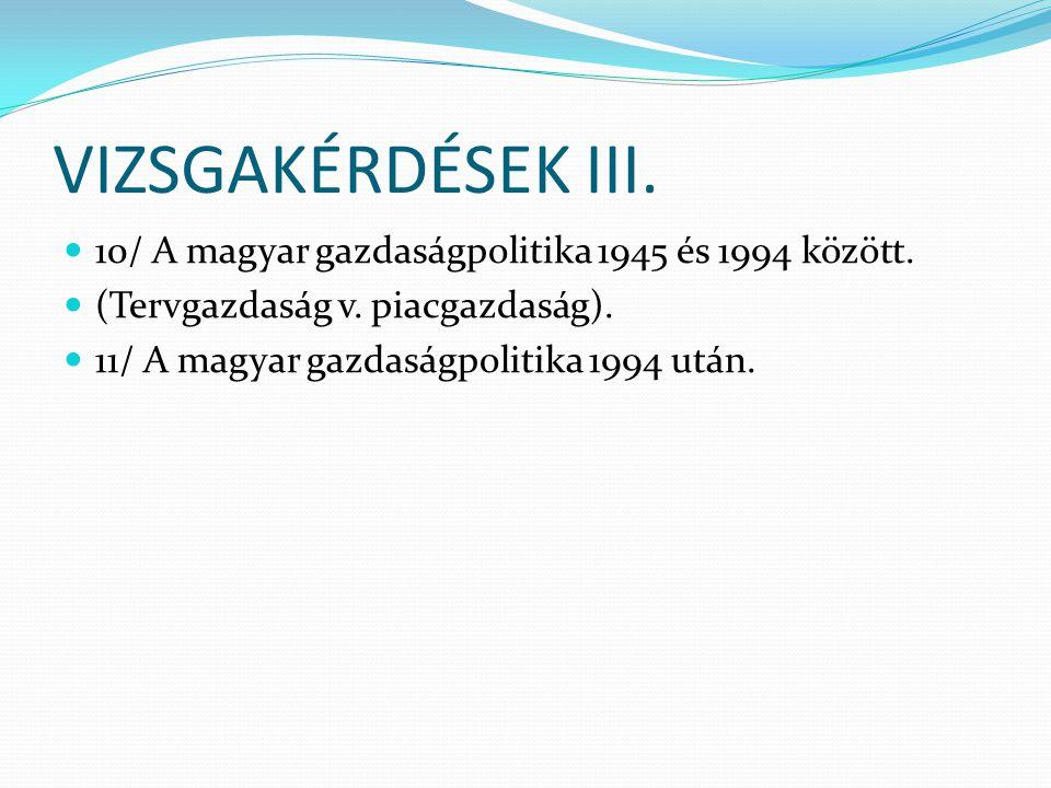 VIZSGAKÉRDÉSEK III. 10/ A magyar gazdaságpolitika 1945 és 1994 között.