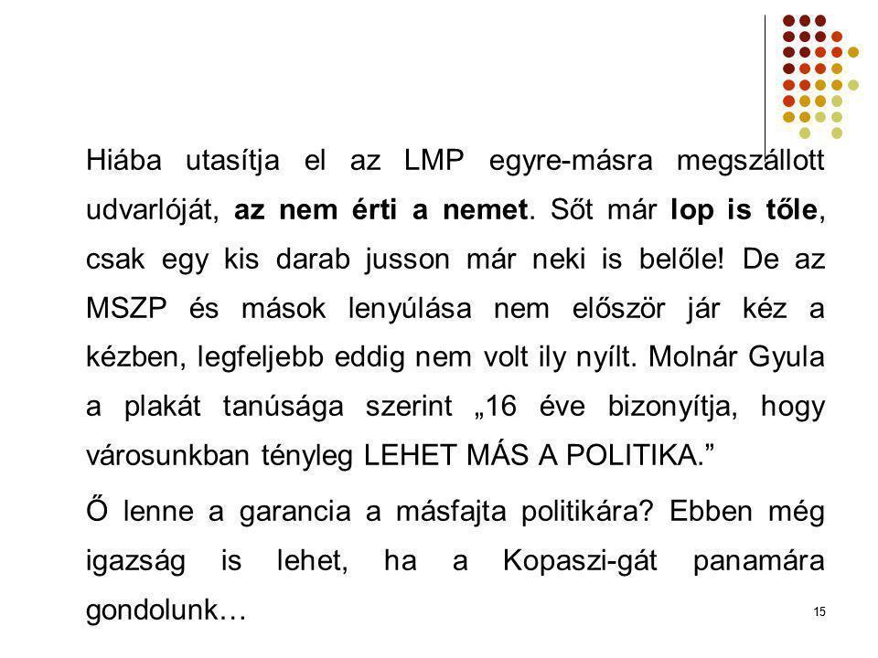 """Hiába utasítja el az LMP egyre-másra megszállott udvarlóját, az nem érti a nemet. Sőt már lop is tőle, csak egy kis darab jusson már neki is belőle! De az MSZP és mások lenyúlása nem először jár kéz a kézben, legfeljebb eddig nem volt ily nyílt. Molnár Gyula a plakát tanúsága szerint """"16 éve bizonyítja, hogy városunkban tényleg LEHET MÁS A POLITIKA."""
