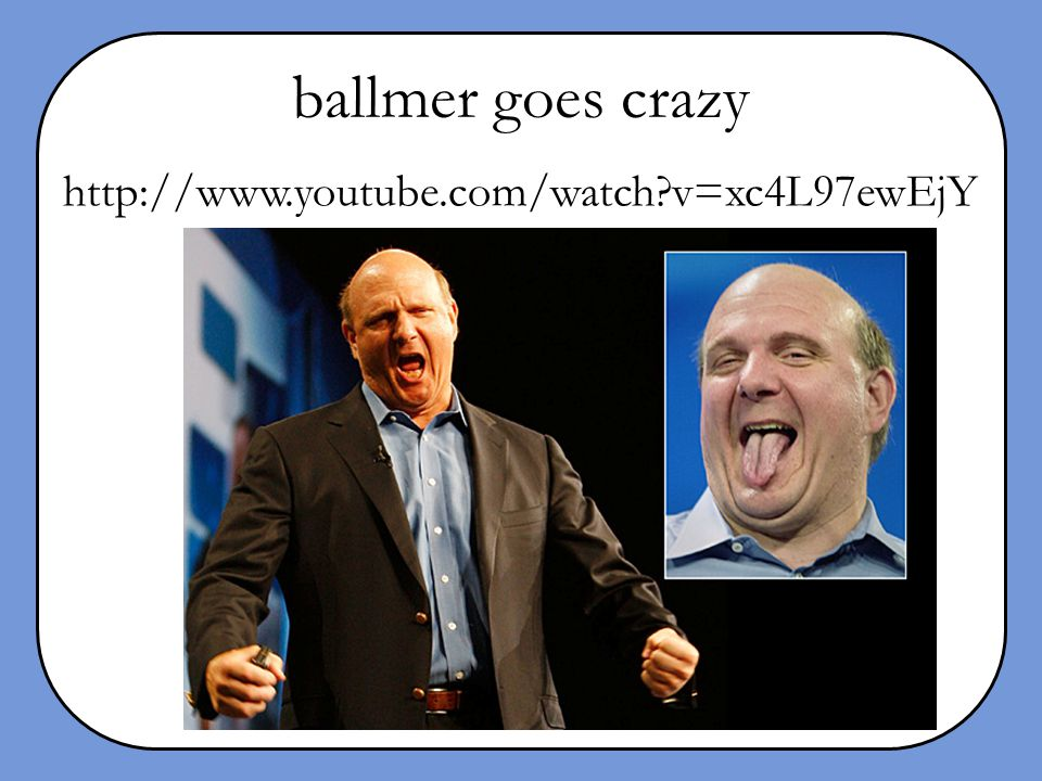 ballmer goes crazy http://www.youtube.com/watch v=xc4L97ewEjY