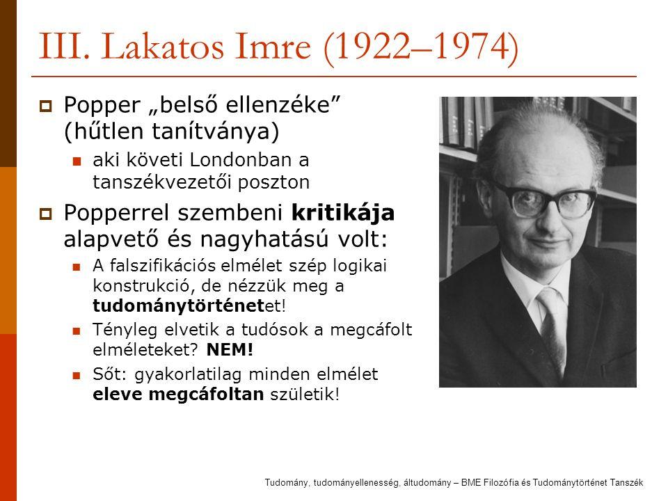 """III. Lakatos Imre (1922–1974) Popper """"belső ellenzéke (hűtlen tanítványa) aki követi Londonban a tanszékvezetői poszton."""