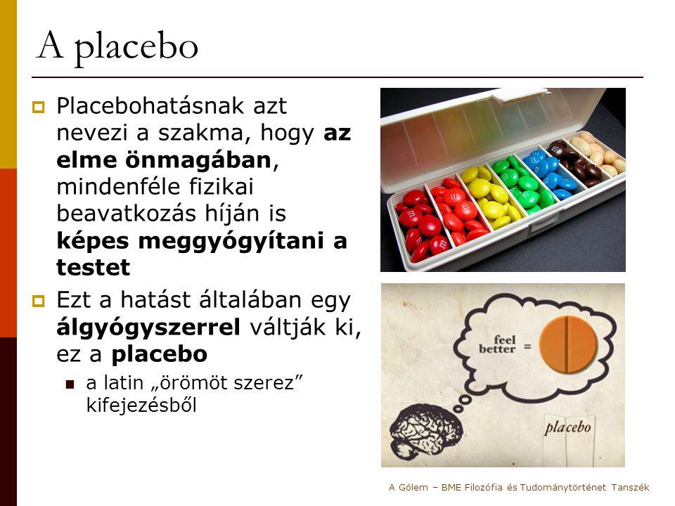 A placebo Placebohatásnak azt nevezi a szakma, hogy az elme önmagában, mindenféle fizikai beavatkozás híján is képes meggyógyítani a testet.