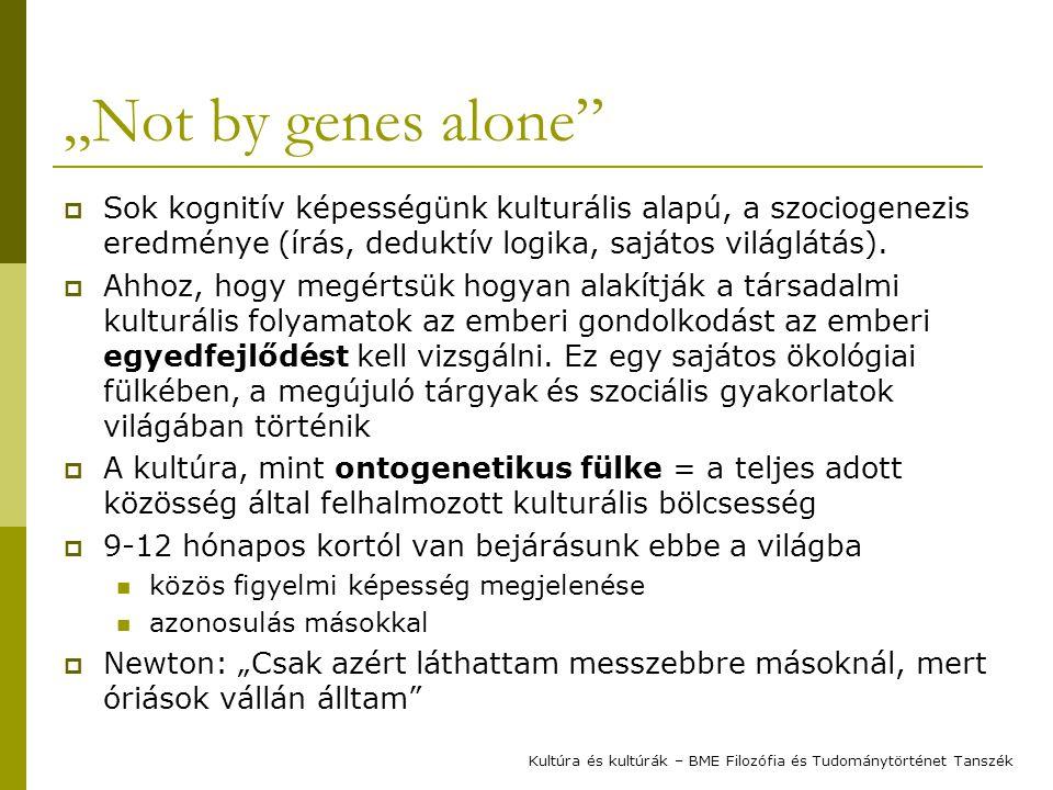 """""""Not by genes alone Sok kognitív képességünk kulturális alapú, a szociogenezis eredménye (írás, deduktív logika, sajátos világlátás)."""