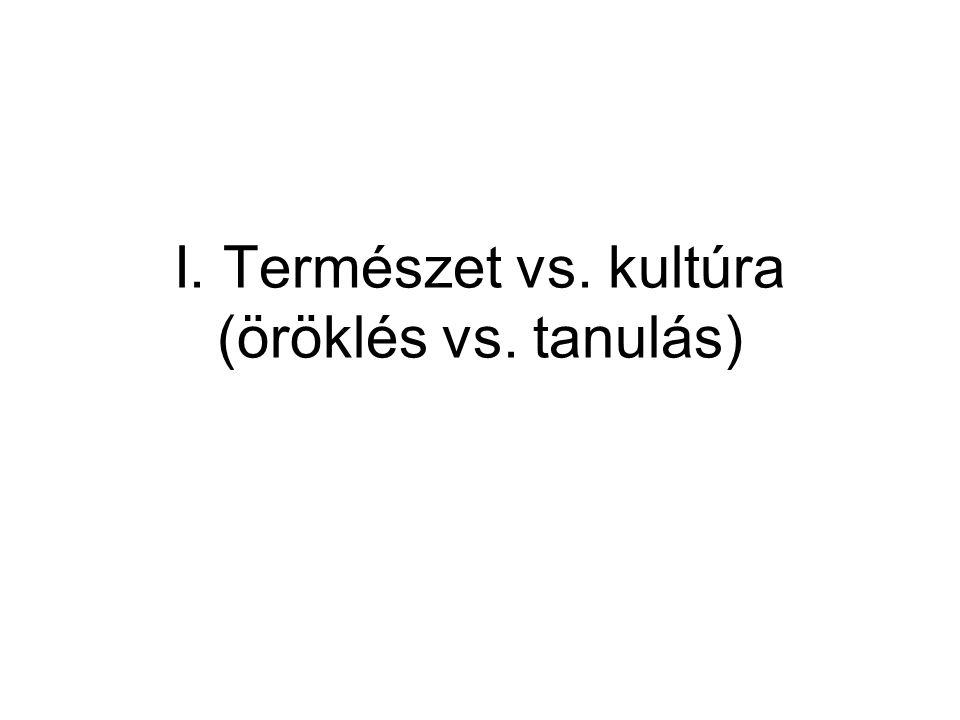 I. Természet vs. kultúra (öröklés vs. tanulás)