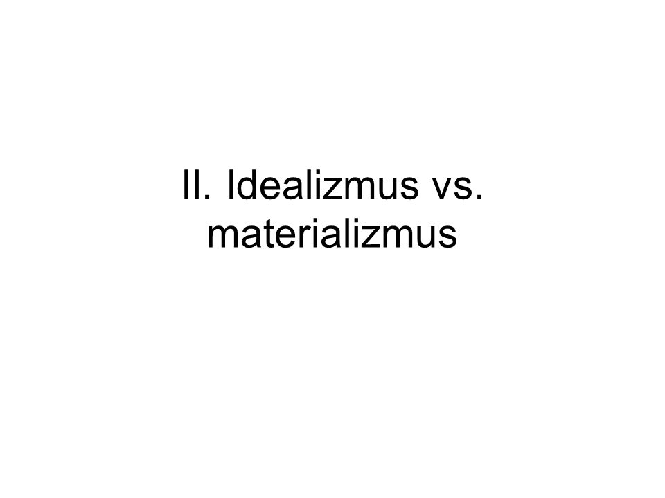 II. Idealizmus vs. materializmus