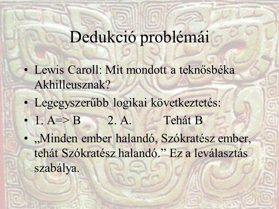 Dedukció problémái Lewis Caroll: Mit mondott a teknősbéka Akhilleusznak Legegyszerűbb logikai következtetés: