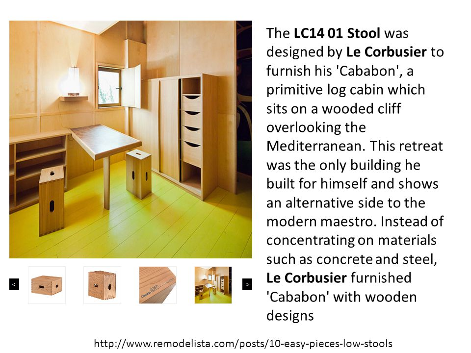 The LC14 01 Stool was designed by Le Corbusier to furnish his Cababon , a primitive log cabin which sits on a wooded cliff overlooking the Mediterranean. This retreat was the only building he built for himself and shows an alternative side to the modern maestro. Instead of concentrating on materials such as concrete and steel, Le Corbusier furnished Cababon with wooden designs
