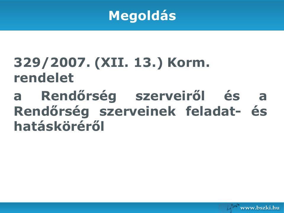Megoldás 329/2007. (XII. 13.) Korm. rendelet a Rendőrség szerveiről és a Rendőrség szerveinek feladat- és hatásköréről
