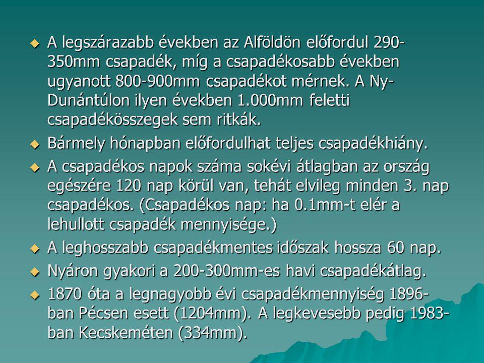A legszárazabb években az Alföldön előfordul 290-350mm csapadék, míg a csapadékosabb években ugyanott 800-900mm csapadékot mérnek. A Ny-Dunántúlon ilyen években 1.000mm feletti csapadékösszegek sem ritkák.