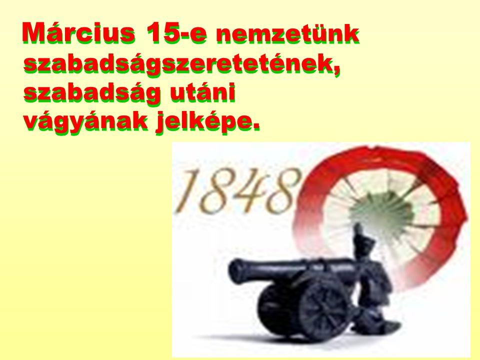 Március 15-e nemzetünk szabadságszeretetének, szabadság utáni vágyának jelképe.