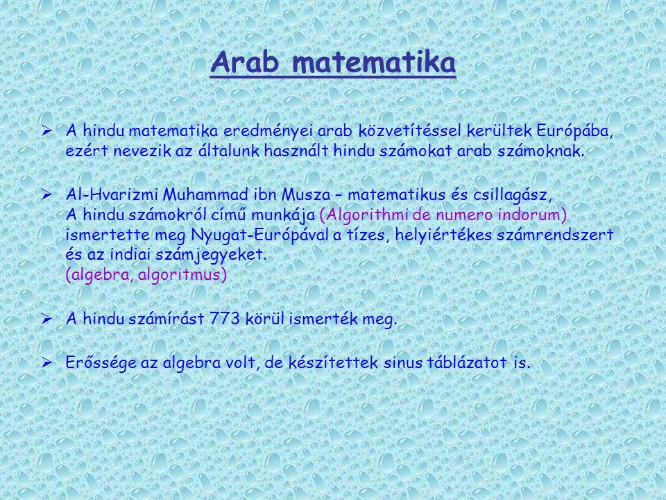 Arab matematika A hindu matematika eredményei arab közvetítéssel kerültek Európába, ezért nevezik az általunk használt hindu számokat arab számoknak.