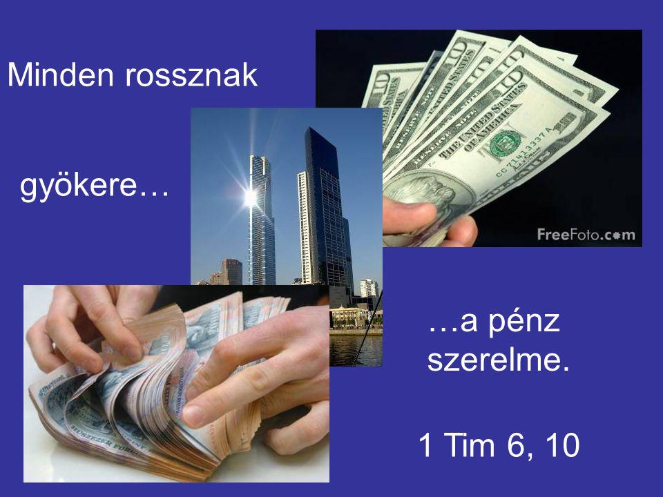 Minden rossznak gyökere… …a pénz szerelme. 1 Tim 6, 10