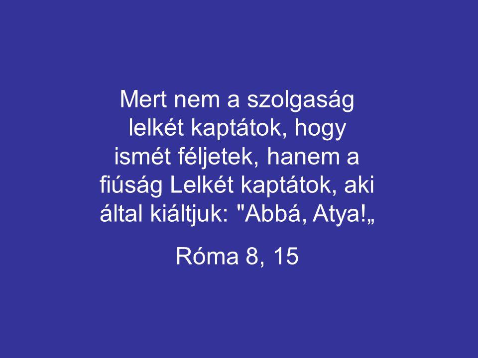 """Mert nem a szolgaság lelkét kaptátok, hogy ismét féljetek, hanem a fiúság Lelkét kaptátok, aki által kiáltjuk: Abbá, Atya!"""""""
