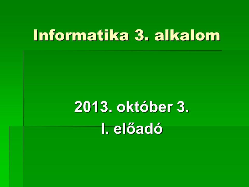 Informatika 3. alkalom 2013. október 3. I. előadó