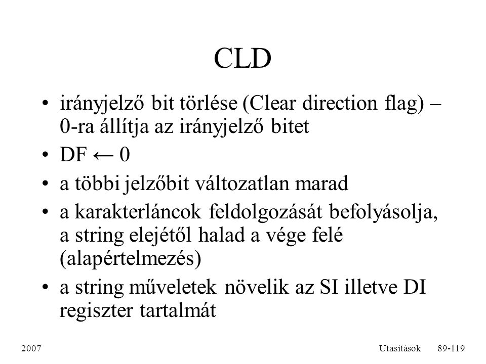 CLD irányjelző bit törlése (Clear direction flag) – 0-ra állítja az irányjelző bitet. DF ← 0. a többi jelzőbit változatlan marad.