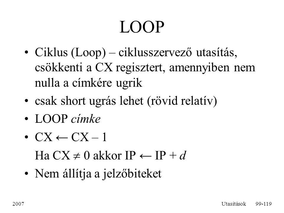 LOOP Ciklus (Loop) – ciklusszervező utasítás, csökkenti a CX regisztert, amennyiben nem nulla a címkére ugrik.