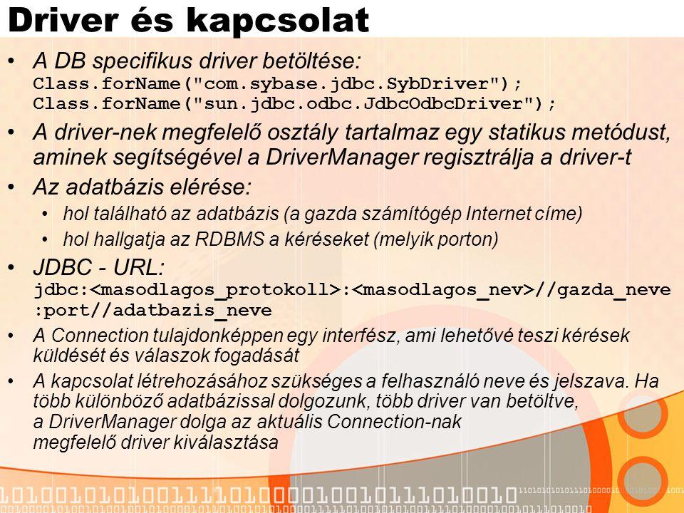 Driver és kapcsolat A DB specifikus driver betöltése: Class.forName( com.sybase.jdbc.SybDriver ); Class.forName( sun.jdbc.odbc.JdbcOdbcDriver );