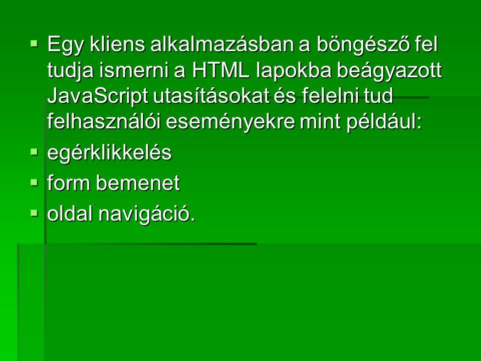 Egy kliens alkalmazásban a böngésző fel tudja ismerni a HTML lapokba beágyazott JavaScript utasításokat és felelni tud felhasználói eseményekre mint például: