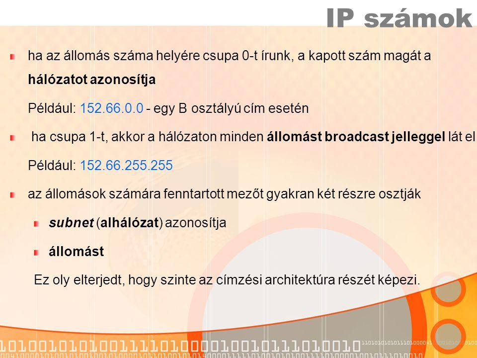 IP számok ha az állomás száma helyére csupa 0-t írunk, a kapott szám magát a hálózatot azonosítja. Például: 152.66.0.0 - egy B osztályú cím esetén.
